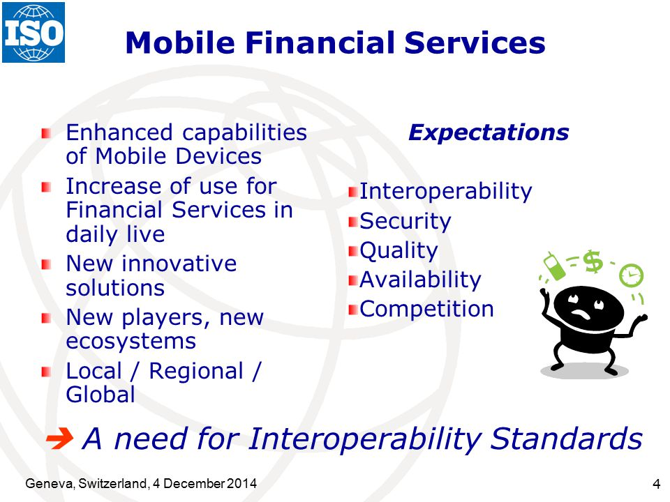 Geneva, Switzerland, 4 December Mobile Financial Services Enhanced capabilities of Mobile Devices Increase of use for Financial Services in daily live New innovative solutions New players, new ecosystems Local / Regional / Global Expectations Interoperability Security Quality Availability Competition  A need for Interoperability Standards