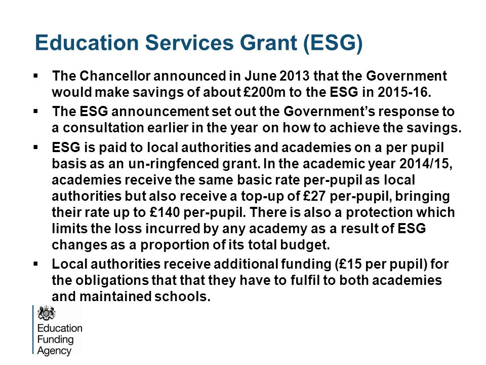 Education Services Grant (ESG)  The Chancellor announced in June 2013 that the Government would make savings of about £200m to the ESG in
