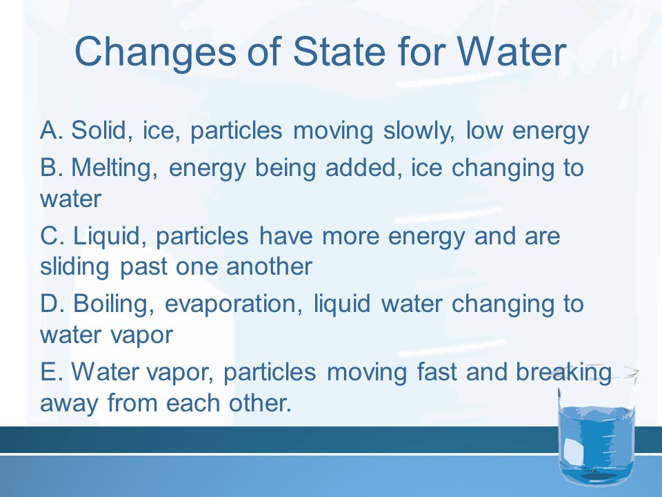 Changes of State for Water A. Solid, ice, particles moving slowly, low energy B.