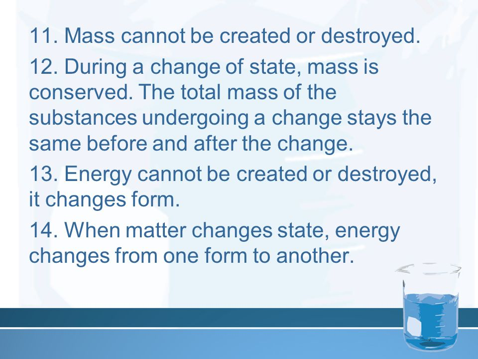 11. Mass cannot be created or destroyed. 12. During a change of state, mass is conserved.