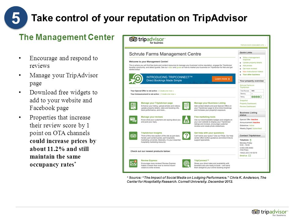 Take control of your reputation on TripAdvisor Encourage and respond to reviews Manage your TripAdvisor page Download free widgets to add to your website and Facebook page Properties that increase their review score by 1 point on OTA channels could increase prices by about 11.2% and still maintain the same occupancy rates * The Management Center * Source: The Impact of Social Media on Lodging Performance. Chris K.
