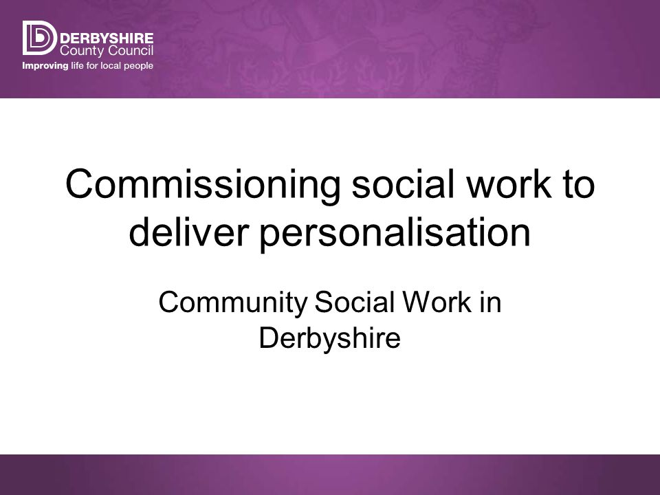 Commissioning social work to deliver personalisation Community Social Work in Derbyshire