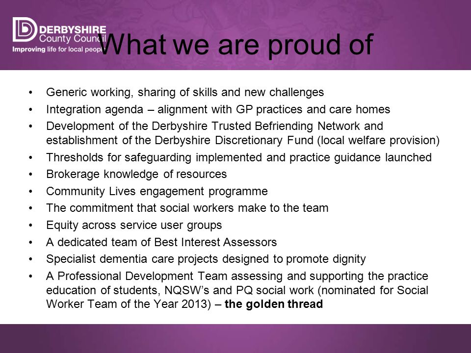 Generic working, sharing of skills and new challenges Integration agenda – alignment with GP practices and care homes Development of the Derbyshire Trusted Befriending Network and establishment of the Derbyshire Discretionary Fund (local welfare provision) Thresholds for safeguarding implemented and practice guidance launched Brokerage knowledge of resources Community Lives engagement programme The commitment that social workers make to the team Equity across service user groups A dedicated team of Best Interest Assessors Specialist dementia care projects designed to promote dignity A Professional Development Team assessing and supporting the practice education of students, NQSW's and PQ social work (nominated for Social Worker Team of the Year 2013) – the golden thread What we are proud of