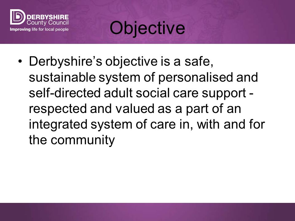 Derbyshire's objective is a safe, sustainable system of personalised and self-directed adult social care support - respected and valued as a part of an integrated system of care in, with and for the community Objective