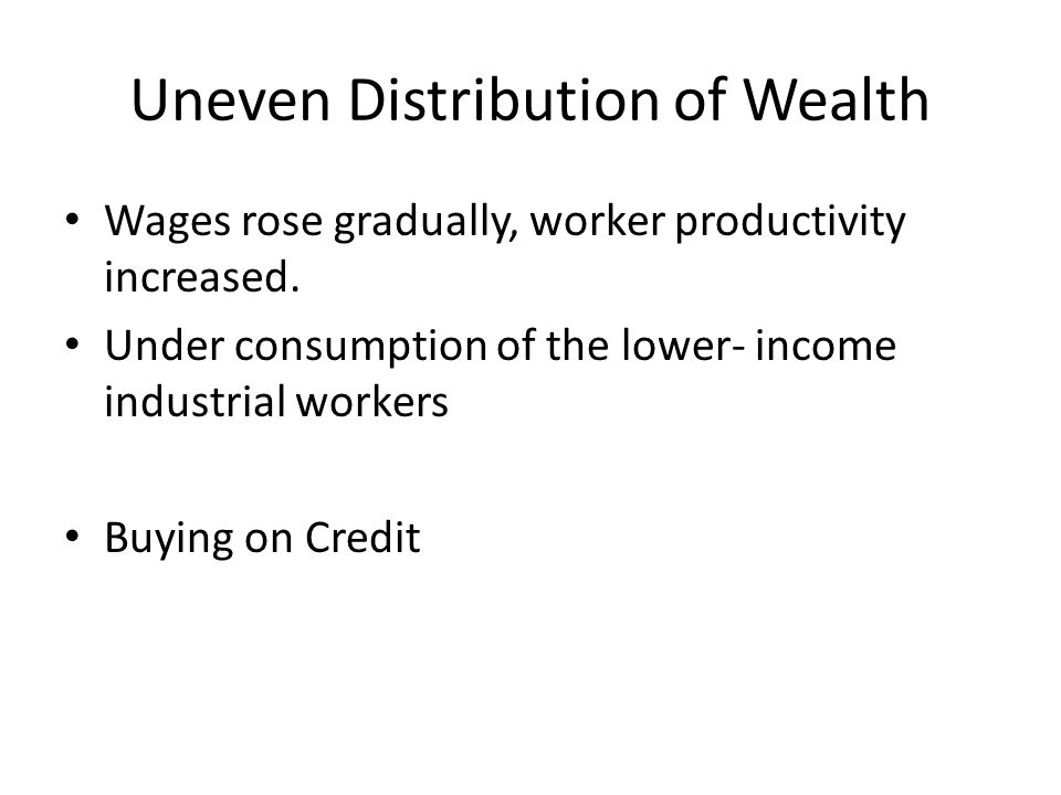 Uneven Distribution of Wealth Wages rose gradually, worker productivity increased.