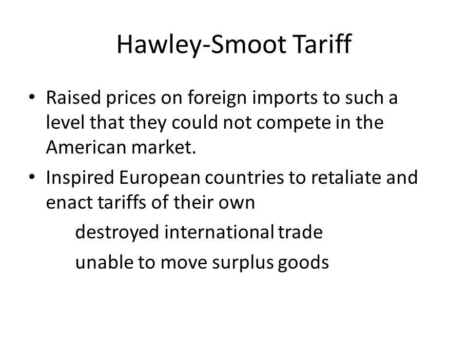 Hawley-Smoot Tariff Raised prices on foreign imports to such a level that they could not compete in the American market.