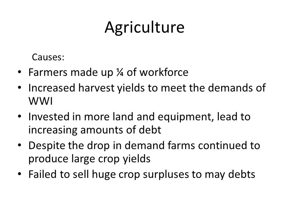 Agriculture Causes: Farmers made up ¼ of workforce Increased harvest yields to meet the demands of WWI Invested in more land and equipment, lead to increasing amounts of debt Despite the drop in demand farms continued to produce large crop yields Failed to sell huge crop surpluses to may debts