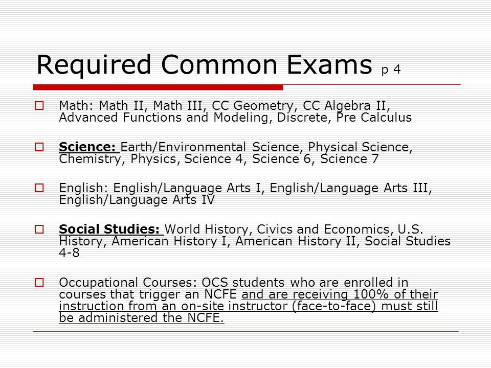 Required Common Exams p 4  Math: Math II, Math III, CC Geometry, CC Algebra II, Advanced Functions and Modeling, Discrete, Pre Calculus  Science: Earth/Environmental Science, Physical Science, Chemistry, Physics, Science 4, Science 6, Science 7  English: English/Language Arts I, English/Language Arts III, English/Language Arts IV  Social Studies: World History, Civics and Economics, U.S.