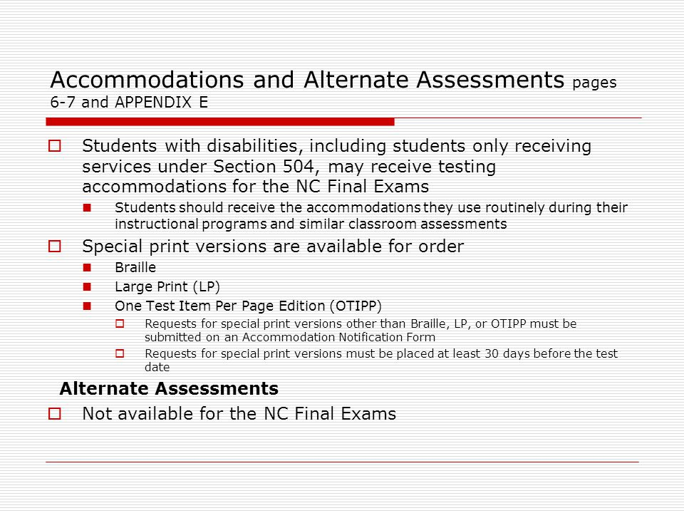 Accommodations and Alternate Assessments pages 6-7 and APPENDIX E  Students with disabilities, including students only receiving services under Section 504, may receive testing accommodations for the NC Final Exams Students should receive the accommodations they use routinely during their instructional programs and similar classroom assessments  Special print versions are available for order Braille Large Print (LP) One Test Item Per Page Edition (OTIPP)  Requests for special print versions other than Braille, LP, or OTIPP must be submitted on an Accommodation Notification Form  Requests for special print versions must be placed at least 30 days before the test date Alternate Assessments  Not available for the NC Final Exams