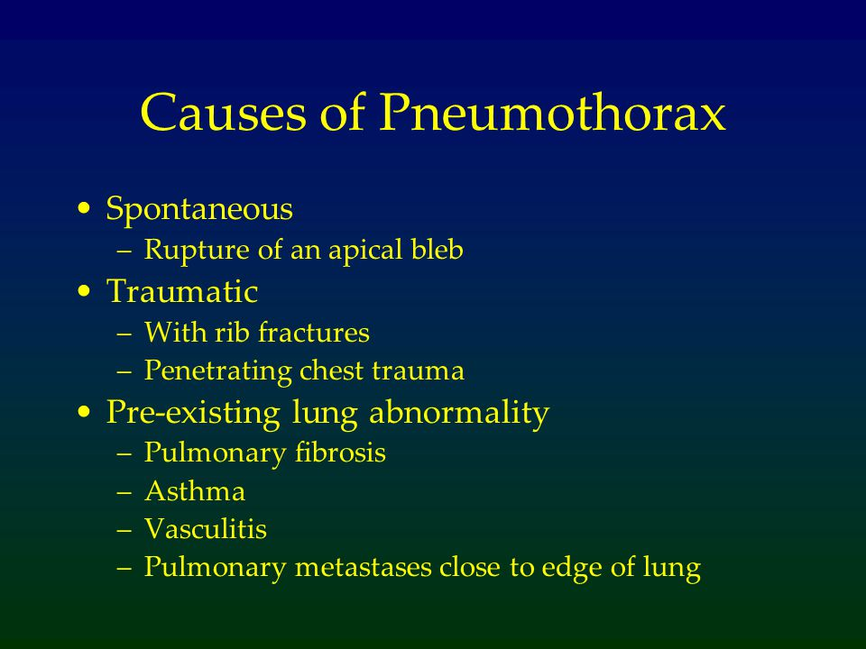 Causes of Pneumothorax Spontaneous –Rupture of an apical bleb Traumatic –With rib fractures –Penetrating chest trauma Pre-existing lung abnormality –Pulmonary fibrosis –Asthma –Vasculitis –Pulmonary metastases close to edge of lung