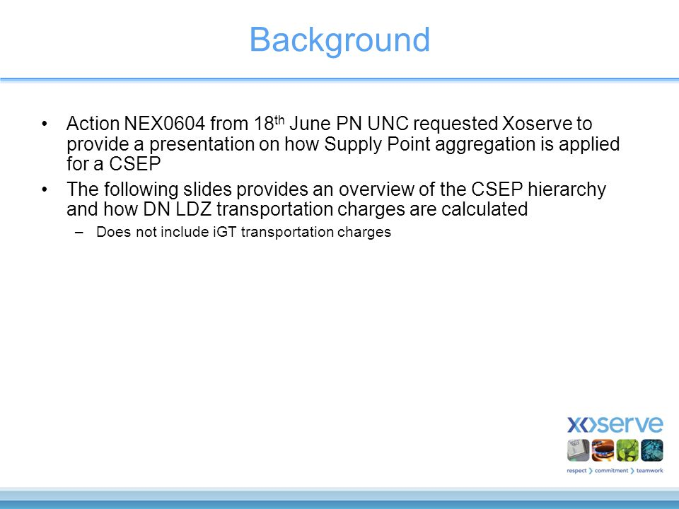 Background Action NEX0604 from 18 th June PN UNC requested Xoserve to provide a presentation on how Supply Point aggregation is applied for a CSEP The following slides provides an overview of the CSEP hierarchy and how DN LDZ transportation charges are calculated –Does not include iGT transportation charges
