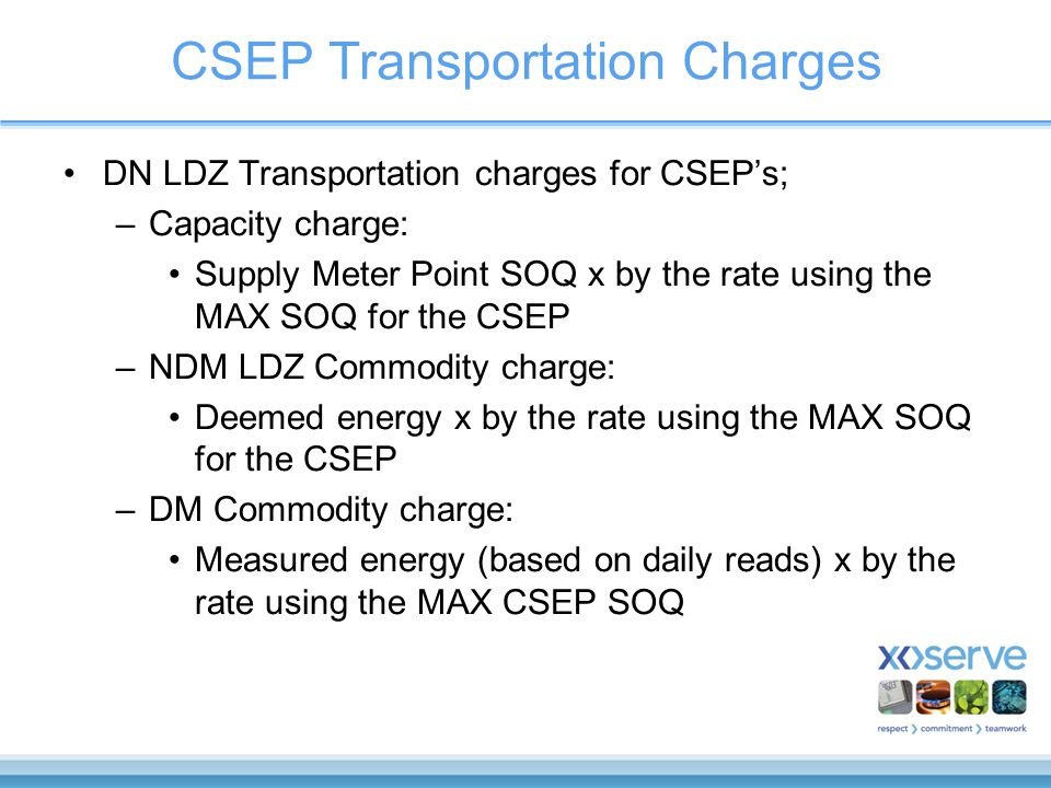 CSEP Transportation Charges DN LDZ Transportation charges for CSEP's; –Capacity charge: Supply Meter Point SOQ x by the rate using the MAX SOQ for the CSEP –NDM LDZ Commodity charge: Deemed energy x by the rate using the MAX SOQ for the CSEP –DM Commodity charge: Measured energy (based on daily reads) x by the rate using the MAX CSEP SOQ