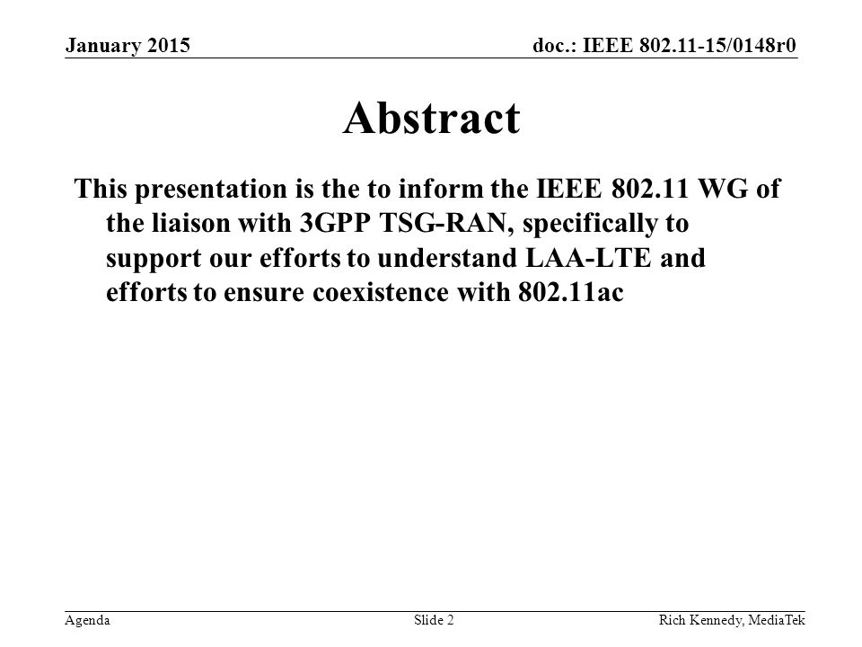 doc.: IEEE /0148r0 AgendaRich Kennedy, MediaTek Abstract This presentation is the to inform the IEEE WG of the liaison with 3GPP TSG-RAN, specifically to support our efforts to understand LAA-LTE and efforts to ensure coexistence with ac January 2015 Slide 2