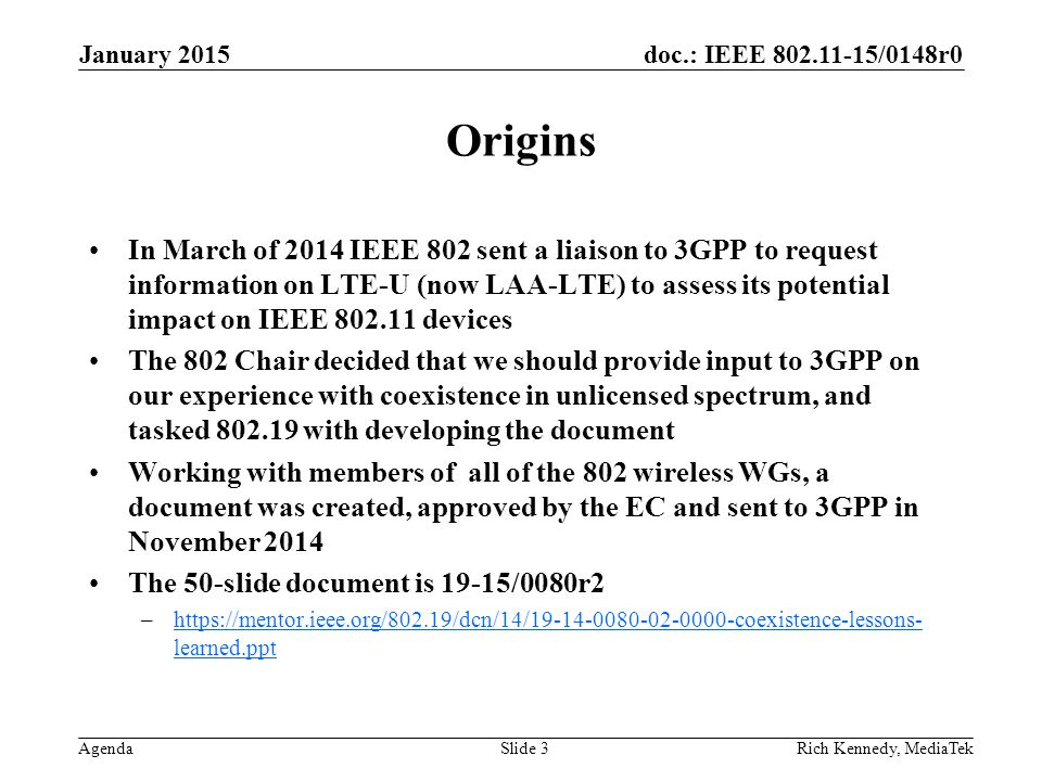 doc.: IEEE /0148r0 Agenda Origins In March of 2014 IEEE 802 sent a liaison to 3GPP to request information on LTE-U (now LAA-LTE) to assess its potential impact on IEEE devices The 802 Chair decided that we should provide input to 3GPP on our experience with coexistence in unlicensed spectrum, and tasked with developing the document Working with members of all of the 802 wireless WGs, a document was created, approved by the EC and sent to 3GPP in November 2014 The 50-slide document is 19-15/0080r2 –  learned.ppthttps://mentor.ieee.org/802.19/dcn/14/ coexistence-lessons- learned.ppt January 2015 Rich Kennedy, MediaTekSlide 3