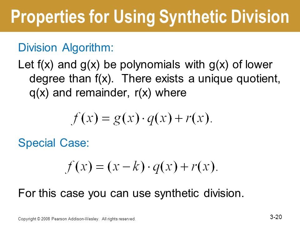 Properties for Using Synthetic Division Division Algorithm: Let f(x) and g(x) be polynomials with g(x) of lower degree than f(x).