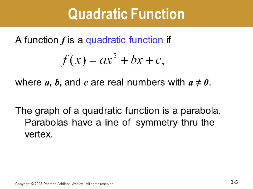 Quadratic Function A function f is a quadratic function if where a, b, and c are real numbers with a ≠ 0.