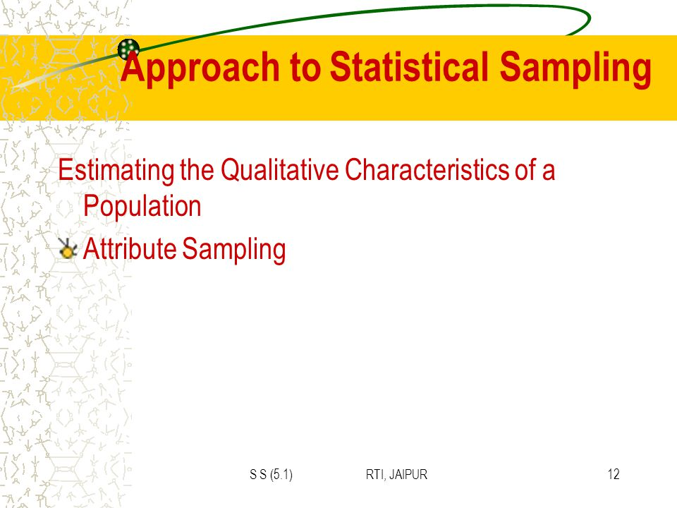 S S (5.1) RTI, JAIPUR12 Approach to Statistical Sampling Estimating the Qualitative Characteristics of a Population Attribute Sampling