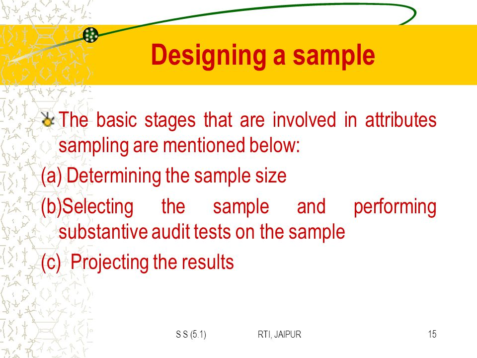 S S (5.1) RTI, JAIPUR15 Designing a sample The basic stages that are involved in attributes sampling are mentioned below: (a) Determining the sample size (b)Selecting the sample and performing substantive audit tests on the sample (c) Projecting the results