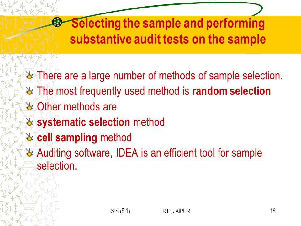 S S (5.1) RTI, JAIPUR18 Selecting the sample and performing substantive audit tests on the sample There are a large number of methods of sample selection.