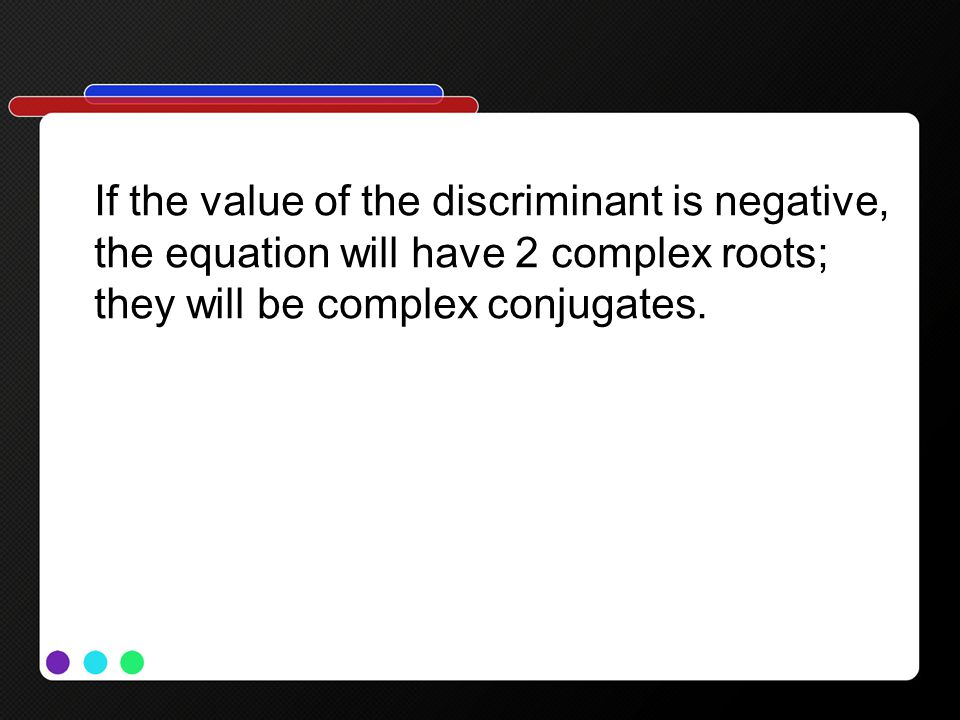 If the value of the discriminant is negative, the equation will have 2 complex roots; they will be complex conjugates.