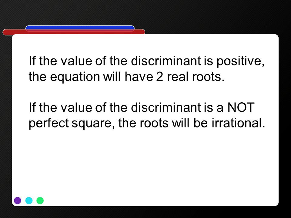 If the value of the discriminant is positive, the equation will have 2 real roots.
