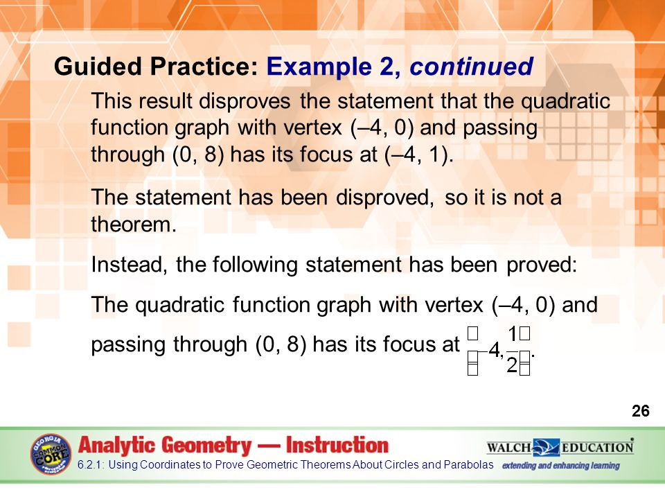 Guided Practice: Example 2, continued This result disproves the statement that the quadratic function graph with vertex (–4, 0) and passing through (0, 8) has its focus at (–4, 1).