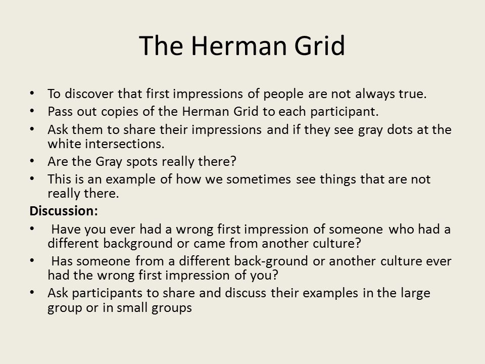 To discover that first impressions of people are not always true. Pass out copies of the Herman Grid to each participant. Ask them to share their impr
