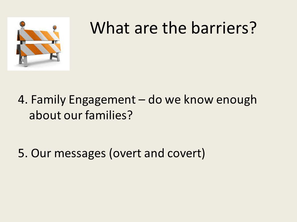 What are the barriers? 4. Family Engagement – do we know enough about our families? 5. Our messages (overt and covert)
