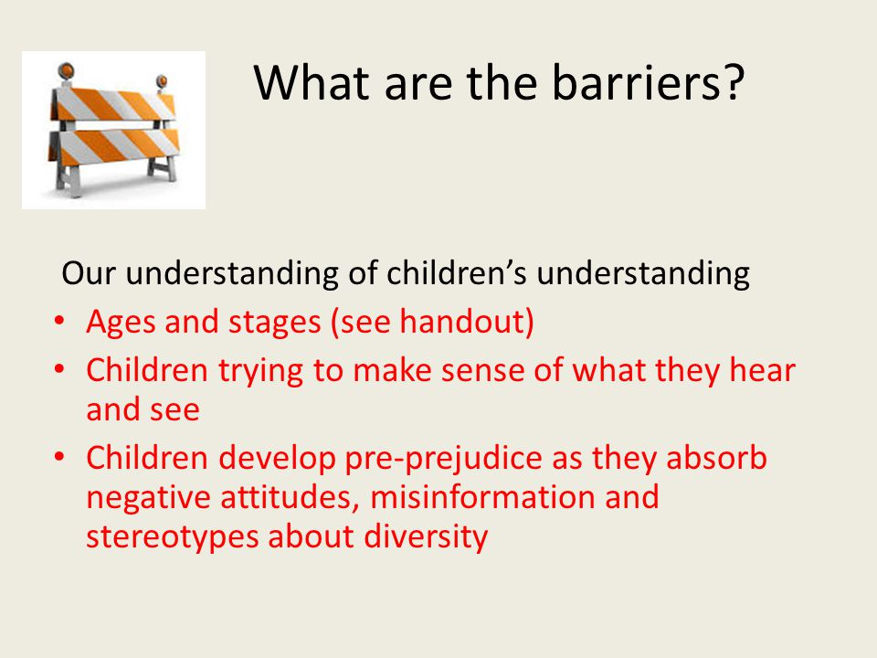 What are the barriers? 6. Our understanding of children's understanding Ages and stages (see handout) Children trying to make sense of what they hear