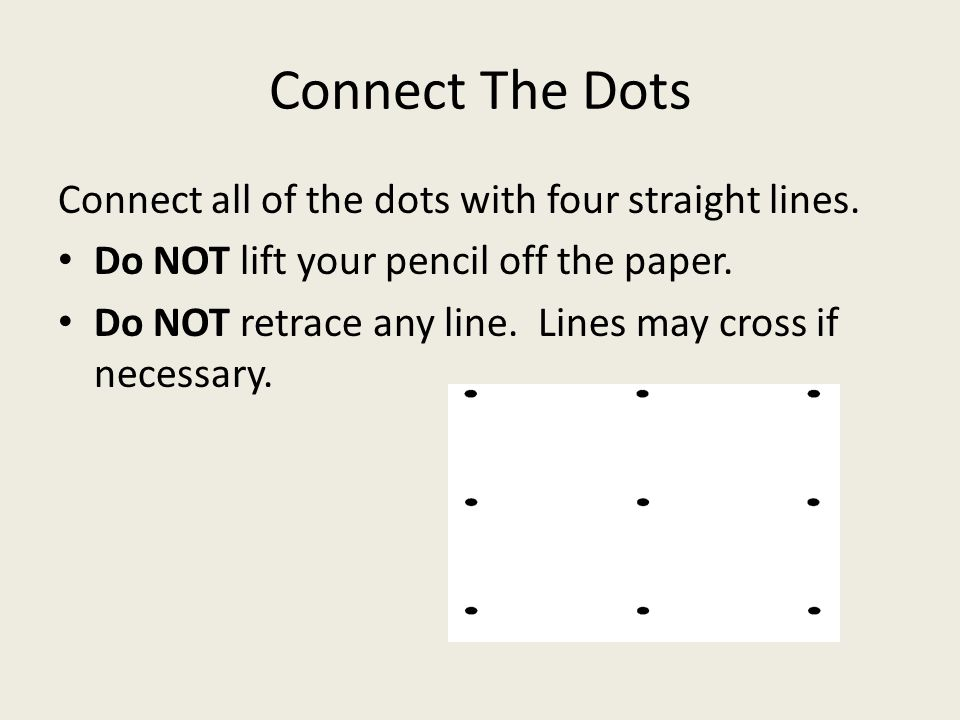 Connect The Dots Connect all of the dots with four straight lines. Do NOT lift your pencil off the paper. Do NOT retrace any line. Lines may cross if