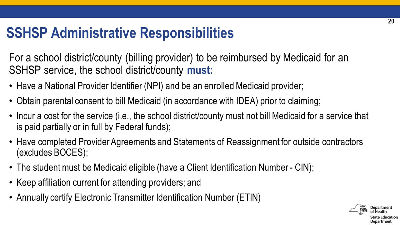 20 SSHSP Administrative Responsibilities For a school district/county (billing provider) to be reimbursed by Medicaid for an SSHSP service, the school district/county must: Have a National Provider Identifier (NPI) and be an enrolled Medicaid provider; Obtain parental consent to bill Medicaid (in accordance with IDEA) prior to claiming; Incur a cost for the service (i.e., the school district/county must not bill Medicaid for a service that is paid partially or in full by Federal funds); Have completed Provider Agreements and Statements of Reassignment for outside contractors (excludes BOCES); The student must be Medicaid eligible (have a Client Identification Number - CIN); Keep affiliation current for attending providers; and Annually certify Electronic Transmitter Identification Number (ETIN)