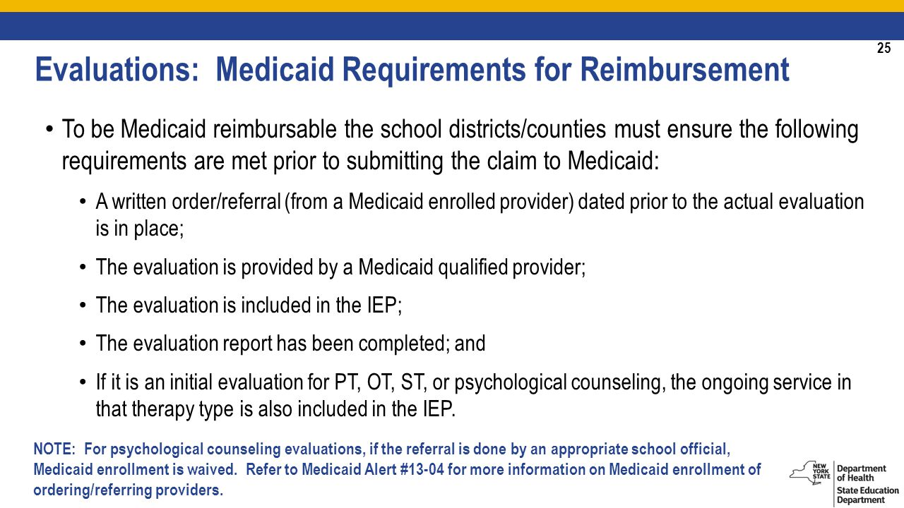 25 To be Medicaid reimbursable the school districts/counties must ensure the following requirements are met prior to submitting the claim to Medicaid: A written order/referral (from a Medicaid enrolled provider) dated prior to the actual evaluation is in place; The evaluation is provided by a Medicaid qualified provider; The evaluation is included in the IEP; The evaluation report has been completed; and If it is an initial evaluation for PT, OT, ST, or psychological counseling, the ongoing service in that therapy type is also included in the IEP.