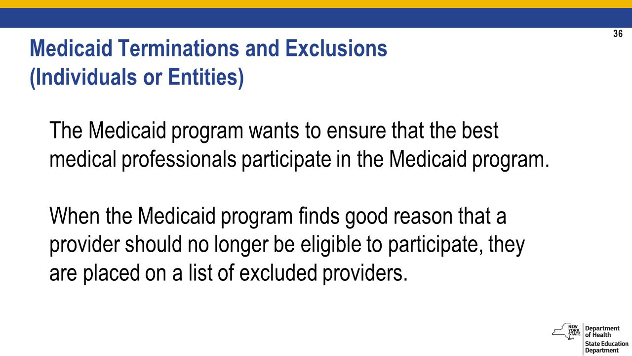 36 Medicaid Terminations and Exclusions (Individuals or Entities) The Medicaid program wants to ensure that the best medical professionals participate in the Medicaid program.