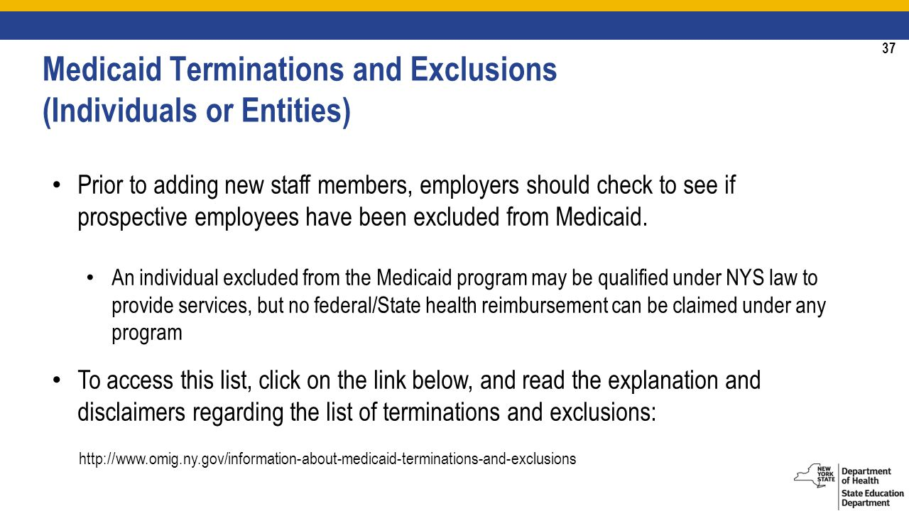 37 Medicaid Terminations and Exclusions (Individuals or Entities) Prior to adding new staff members, employers should check to see if prospective employees have been excluded from Medicaid.