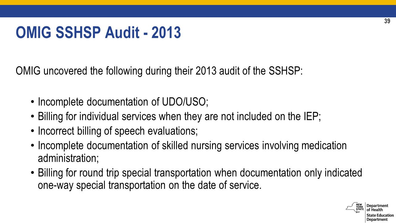 39 OMIG SSHSP Audit OMIG uncovered the following during their 2013 audit of the SSHSP: Incomplete documentation of UDO/USO; Billing for individual services when they are not included on the IEP; Incorrect billing of speech evaluations; Incomplete documentation of skilled nursing services involving medication administration; Billing for round trip special transportation when documentation only indicated one-way special transportation on the date of service.