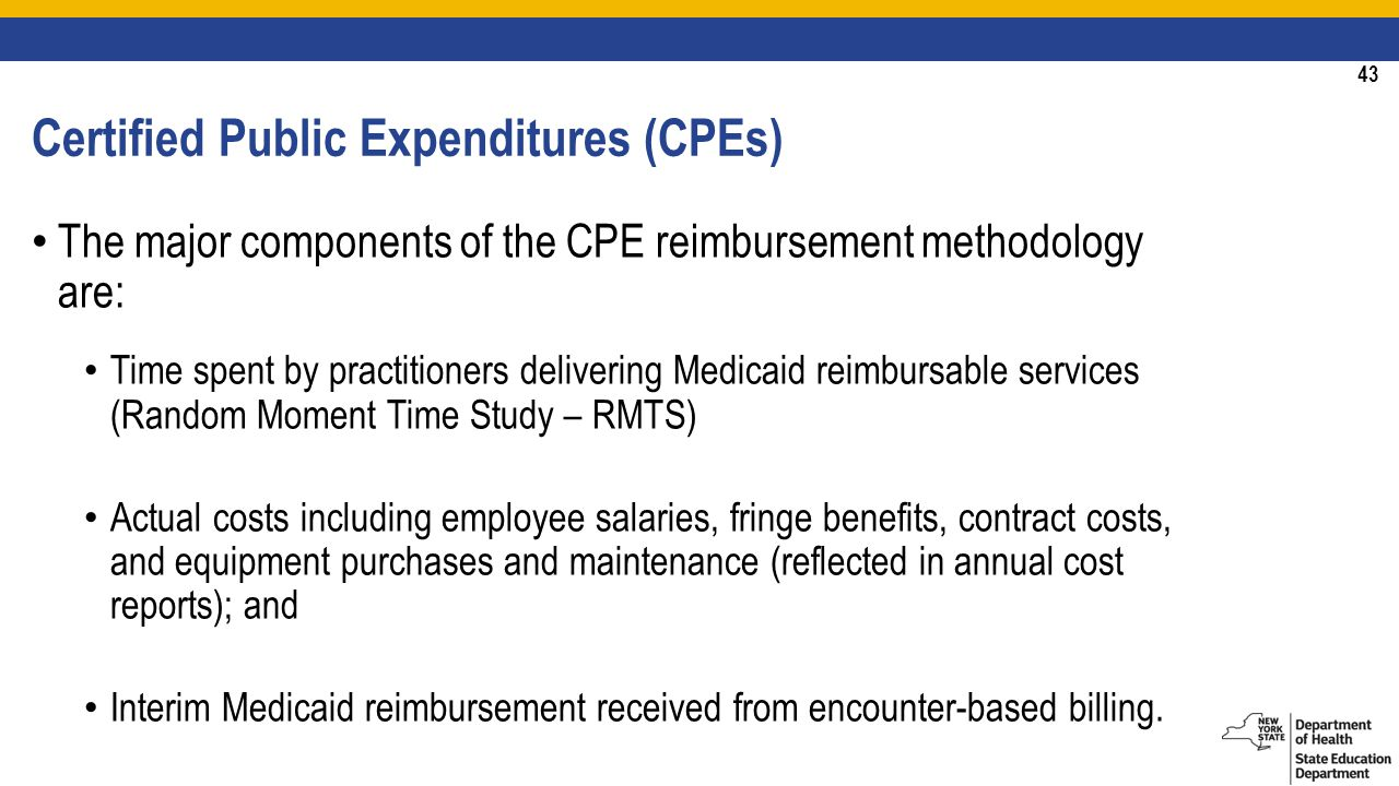 43 Certified Public Expenditures (CPEs) The major components of the CPE reimbursement methodology are: Time spent by practitioners delivering Medicaid reimbursable services (Random Moment Time Study – RMTS) Actual costs including employee salaries, fringe benefits, contract costs, and equipment purchases and maintenance (reflected in annual cost reports); and Interim Medicaid reimbursement received from encounter-based billing.