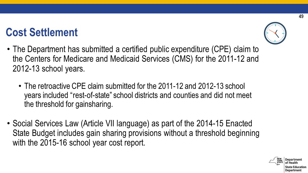 49 Cost Settlement The Department has submitted a certified public expenditure (CPE) claim to the Centers for Medicare and Medicaid Services (CMS) for the and school years.