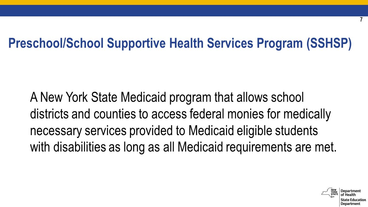 7 A New York State Medicaid program that allows school districts and counties to access federal monies for medically necessary services provided to Medicaid eligible students with disabilities as long as all Medicaid requirements are met.
