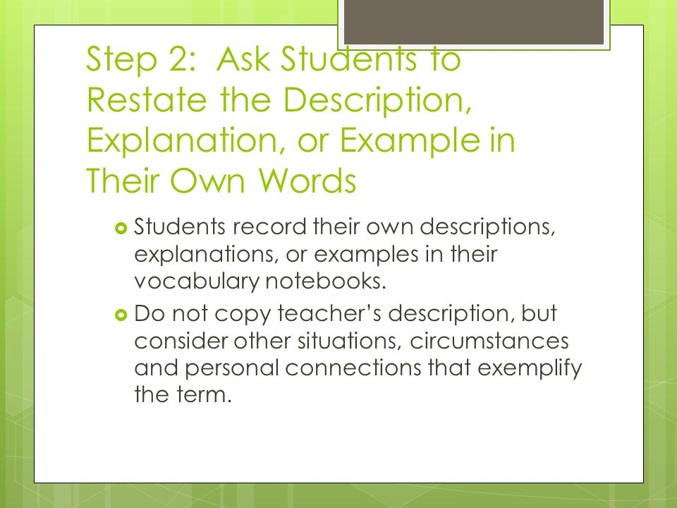 Step 2: Ask Students to Restate the Description, Explanation, or Example in Their Own Words  Students record their own descriptions, explanations, or examples in their vocabulary notebooks.
