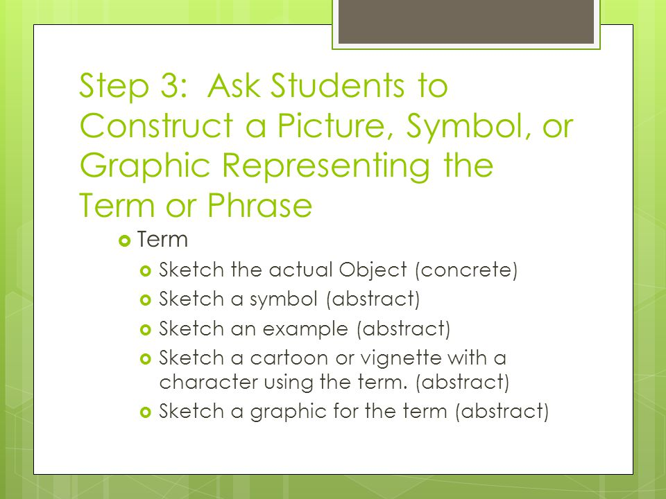 Step 3: Ask Students to Construct a Picture, Symbol, or Graphic Representing the Term or Phrase  Term  Sketch the actual Object (concrete)  Sketch a symbol (abstract)  Sketch an example (abstract)  Sketch a cartoon or vignette with a character using the term.
