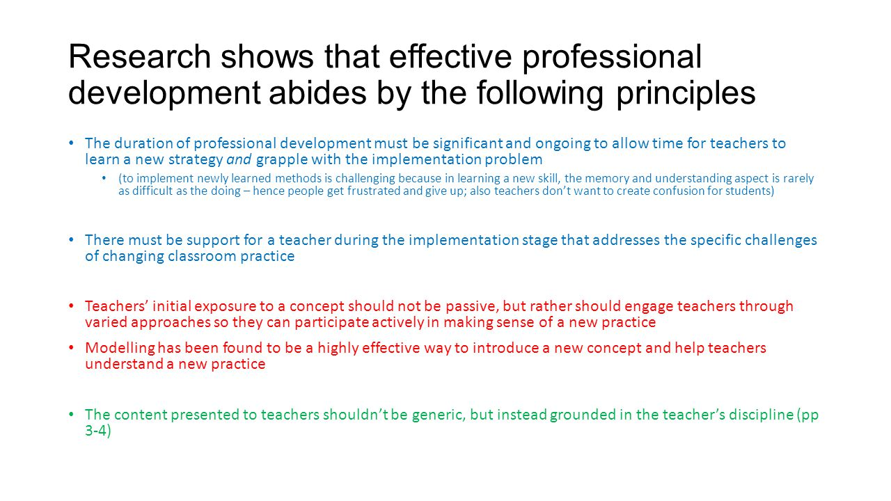 Research shows that effective professional development abides by the following principles The duration of professional development must be significant and ongoing to allow time for teachers to learn a new strategy and grapple with the implementation problem (to implement newly learned methods is challenging because in learning a new skill, the memory and understanding aspect is rarely as difficult as the doing – hence people get frustrated and give up; also teachers don't want to create confusion for students) There must be support for a teacher during the implementation stage that addresses the specific challenges of changing classroom practice Teachers' initial exposure to a concept should not be passive, but rather should engage teachers through varied approaches so they can participate actively in making sense of a new practice Modelling has been found to be a highly effective way to introduce a new concept and help teachers understand a new practice The content presented to teachers shouldn't be generic, but instead grounded in the teacher's discipline (pp 3-4)