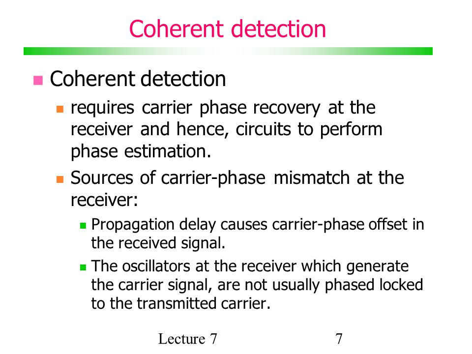 Lecture 77 Coherent detection requires carrier phase recovery at the receiver and hence, circuits to perform phase estimation.