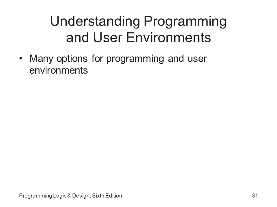 Understanding Programming and User Environments Many options for programming and user environments Programming Logic & Design, Sixth Edition31