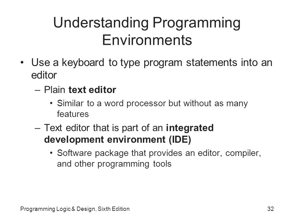 Understanding Programming Environments Use a keyboard to type program statements into an editor –Plain text editor Similar to a word processor but without as many features –Text editor that is part of an integrated development environment (IDE) Software package that provides an editor, compiler, and other programming tools Programming Logic & Design, Sixth Edition32