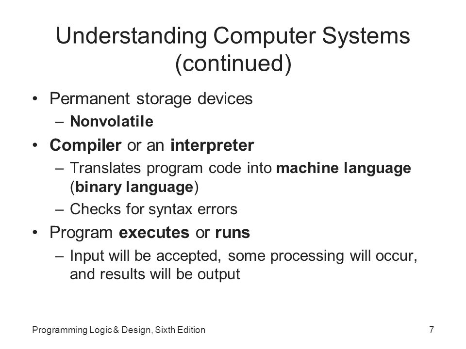 Understanding Computer Systems (continued) Permanent storage devices –Nonvolatile Compiler or an interpreter –Translates program code into machine language (binary language) –Checks for syntax errors Program executes or runs –Input will be accepted, some processing will occur, and results will be output Programming Logic & Design, Sixth Edition7