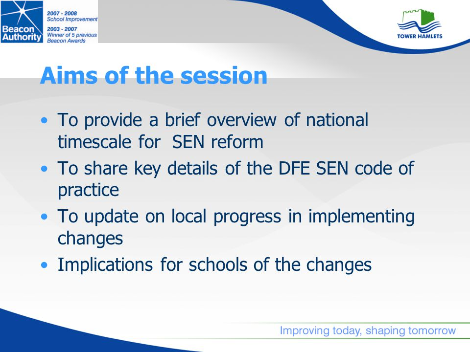 Aims of the session To provide a brief overview of national timescale for SEN reform To share key details of the DFE SEN code of practice To update on local progress in implementing changes Implications for schools of the changes