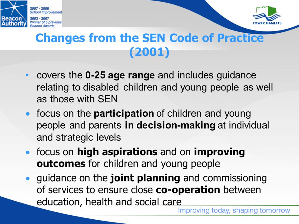 Changes from the SEN Code of Practice (2001) covers the 0-25 age range and includes guidance relating to disabled children and young people as well as those with SEN  focus on the participation of children and young people and parents in decision-making at individual and strategic levels  focus on high aspirations and on improving outcomes for children and young people  guidance on the joint planning and commissioning of services to ensure close co-operation between education, health and social care