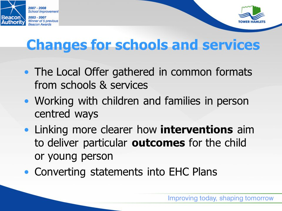 Changes for schools and services The Local Offer gathered in common formats from schools & services Working with children and families in person centred ways Linking more clearer how interventions aim to deliver particular outcomes for the child or young person Converting statements into EHC Plans