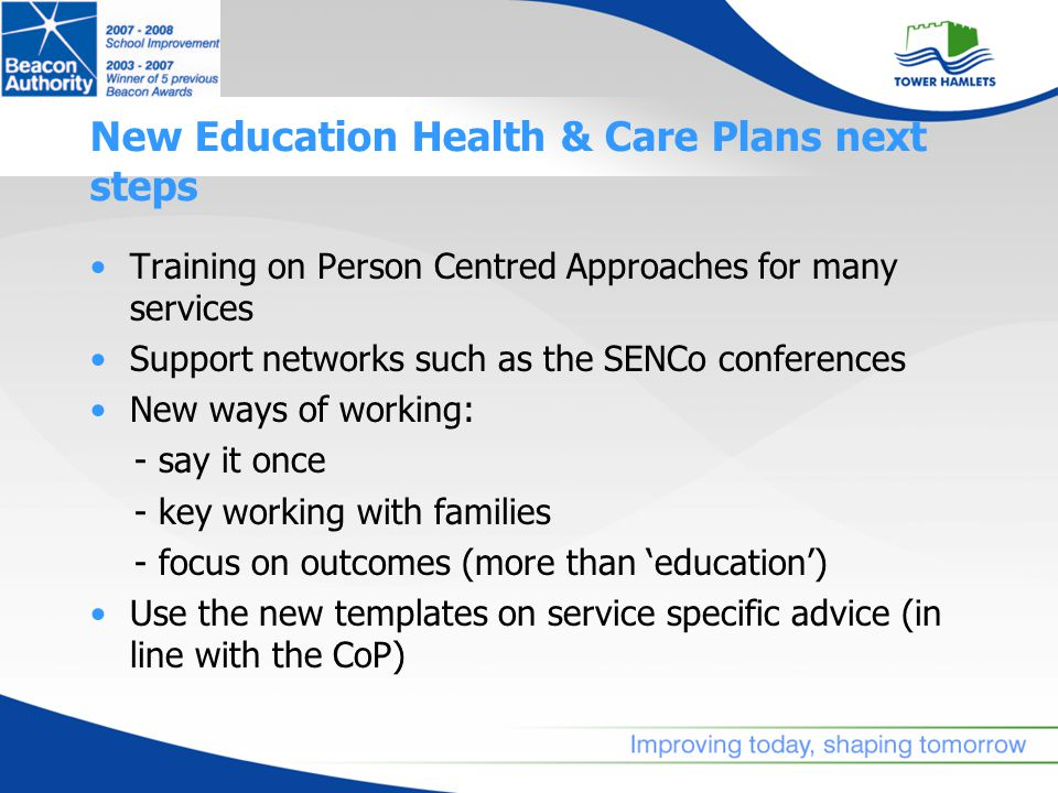 New Education Health & Care Plans next steps Training on Person Centred Approaches for many services Support networks such as the SENCo conferences New ways of working: - say it once - key working with families - focus on outcomes (more than 'education') Use the new templates on service specific advice (in line with the CoP)