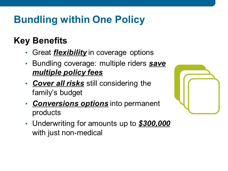 Bundling within One Policy Key Benefits Great flexibility in coverage options Bundling coverage: multiple riders save multiple policy fees Cover all risks still considering the family's budget Conversions options into permanent products Underwriting for amounts up to $300,000 with just non-medical